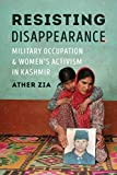 "Ather Zia, ""Resisting Disappearance: Military Occupation and Women's Activism"" (U Washington Press, 2019)"