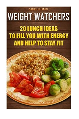 Weight Watchers 20 Lunch Ideas To Fill You With Energy And Help To Stay Fit: (Weight Watchers Cookbook, Diet Plan,Low Carb Diet, Low Carb Foods, Lose ... Weight Loss Diet, Easy Meals, Easy Diet)