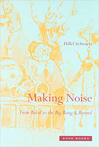 Making Noise: From Babel to the Big Bang and Beyond (Zone Books
