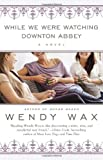 While We Were Watching Downtown Abbey, Wendy Wax, 0425263312
