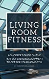 Living Room Fitness: A Shopper's Guide On The Perfect Exercise Equipment To Get For Your Home Gym (Fitness Equipment Series Guides)
