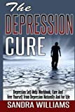 The Depression Cure: Depression Self Help Workbook, Cure And Free Yourself From Depression Naturally And For Life (Depression And Social Anxiety ... Naturally Treatment And Solutions) (Volume 1)
