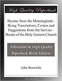 Hymns from the Morningland - Being Translations, Centos and Suggestions from the Service - Books of the Holy Eastern Church