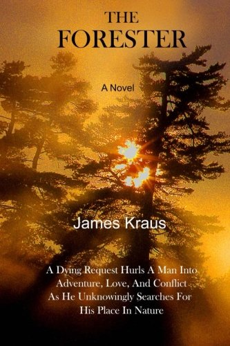 Download THE  FORESTER - A Novel: A Wife's Dying Request Hurls A Man Into Adventure, Love, & Conflict As He Unknowingly Searches For His Place In Nature pdf epub