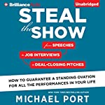 Steal the Show: From Speeches to Job Interviews to Deal-Closing Pitches, How to Guarantee a Standing Ovation for All the Performances in Your Life | Michael Port