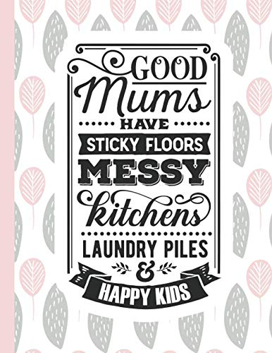 Good Mums Have Sticky Floors Messy Kitchens Laundry Piles & Happy Kids: Notebook for Mom Appreciation - Blank Lined Journal & Diary (A Gift of Love for Mothers)