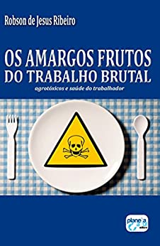 Os amargos frutos do trabalho brutal: agrotóxicos e saúde do trabalhador por [Robson de Jesus Ribeiro]