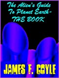 THE ALIEN'S GUIDE TO PLANET EARTH - THE BOOK (The Aliens Guide to Planet Earth - Book 1)