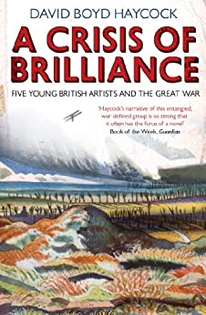 A Crisis of Brilliance: Five Young British Artists and the Great War by [Haycock, David Boyd]