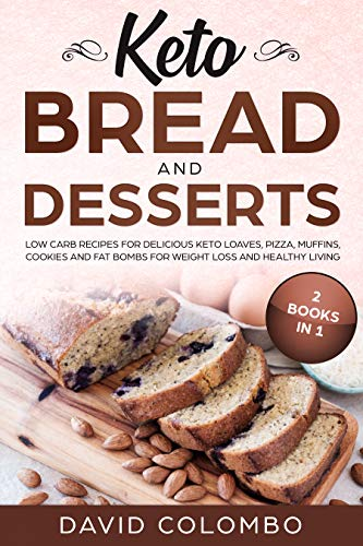Keto Bread and Desserts: Low Carb Recipes for Delicious Keto Loaves, Pizza, Muffins, Cookies and Fat Bombs for Weight Loss and Healthy Living (2 Books in 1) by David Colombo