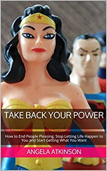 Take Back Your Power: How to End People Pleasing, Stop Letting Life Happen to You and Start Getting What You Want (Project Blissful Book 3) by [Atkinson, Angela]