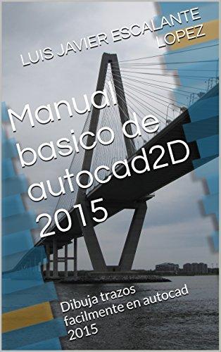 Descargar Libro Manual Basico De Autocad2d 2015: Dibuja Trazos Facilmente En Autocad 2015 Luis Javier Escalante Lopez