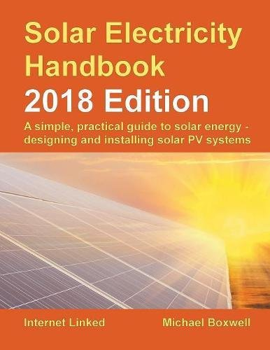 Solar Electricity Handbook - 2018 Edition: A Simple, Practical Guide to Solar Energy - Designing and Installing Solar Photovoltaic Systems.