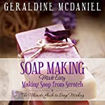 Soap Making Made Easy: Making Soap from Scratch | Geraldine McDaniel
