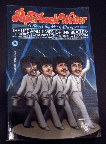 Paperback Writer: The Life and Times of the Beatles, the Spurious Chronicle of Their Rise to Stardom, Their Triumphs and