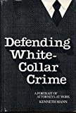 Defending White-Collar Crime : A Portrait of Attorneys at Work, Mann, Kenneth, 0300032544