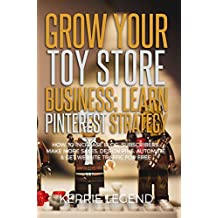 Grow Your Toy Store Business: Learn Pinterest Strategy: How to Increase Blog Subscribers, Make More Sales, Design Pins, Automate & Get Website Traffic for Free