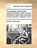 The Poetical Works of Mr James Thomson with His Last Corrections and Improvements In, James Thomson, 1170831664