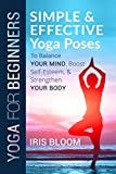 Yoga for Beginners: Simple and Effective Yoga Poses to Balance Your Mind, Boost Self-Esteem, and Strengthen Your Body