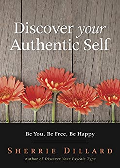 Discover Your Authentic Self: Be You, Be Free, Be Happy by [Dillard, Sherrie]
