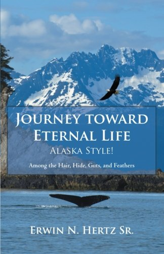 Journey toward Eternal Life-Alaska Style!: Among the Hair, Hide, Guts, and Feathers