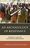 Archaeology of Resistance : Materiality and Time in an African Borderland, González-Ruibal, Alfredo, 1442230908