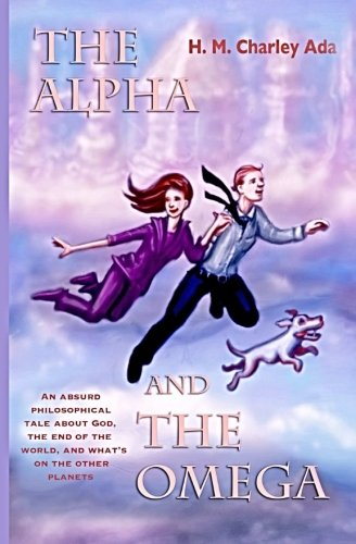 The Alpha and the Omega: An absurd philosophical tale about God, the end of the world, and what's on the other planets (