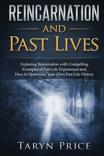Reincarnation and Past Lives: Exploring Reincarnation with Compelling Examples of Past Life Experiences and How to Determine Your Own Past Life History (Paranormal Stories) PDF