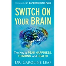 By Dr. Caroline Leaf - Switch On Your Brain: The Key to Peak Happiness, Thinking, and Health