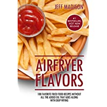 AirFryer Flavors: 100 Favorite Fried Food Recipes Without All The Added Oil That Goes Along With Deep Frying (Good Food Series)