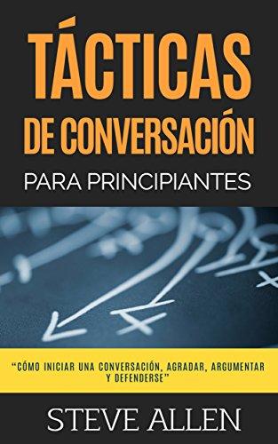 Técnicas de conversación para principiantes para agradar, discutir y defenderse: Cómo iniciar una conversación, agradar, argumentar y defenderse (Spanish Edition)