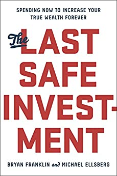 The Last Safe Investment: Spending Now to Increase Your True Wealth Forever by [Franklin, Bryan, Ellsberg, Michael]