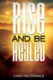 Rise And Be Healed: Receiving Healing and Deliverance