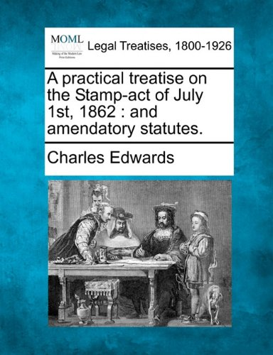 A Practical Treatise on the Stamp-Act of July 1st, 1862: And Amendatory (1862 First Issue)