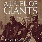 A Duel of Giants: Bismarck, Napoleon III, and the Origins of the Franco-Prussian War | David Wetzel
