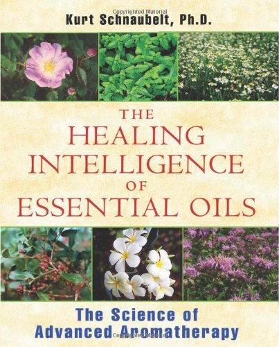 The Healing Intelligence of Essential Oils The Science of Advanced Aromatherapy