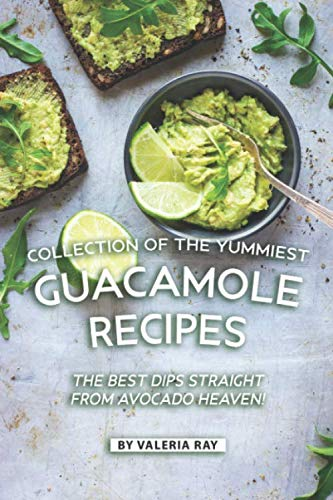 Collection of The Yummiest Guacamole Recipes: The Best Dips Straight from Avocado Heaven! by Valeria Ray