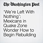 'We're Left With Nothing': Mexicans in Quake Zone Wonder How to Begin Rebuilding | Joshua Partlow