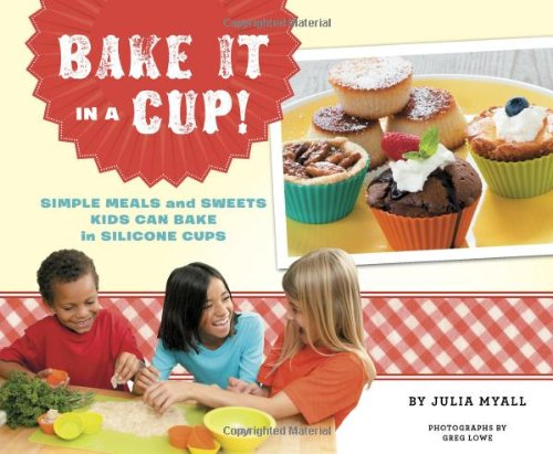 Bake It in a Cup!: Simple Meals and Sweets Kids Can Bake in Silicone Cups by Julia Myall