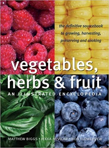 Vegetables, Herbs and Fruit: An Illustrated Encyclopedia by Matthew Biggs (2009-01-01)