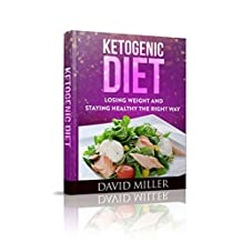 Ketogenic Diet: Losing Weight and Staying Healthy the Right Way (Ketogenic, Diet, Weight Loss, Recipes, Beginners, Paleo, Carb, Inflammatory)