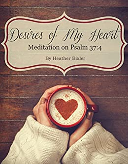 Desires of My Heart - Meditation on Psalm 37:4 by [Bixler, Heather]
