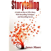 Storytelling: a Guide on How to Tell a Story with Storytelling Techniques and Storytelling Secrets (Public Speaking, Ted Talks, Storytelling Business)