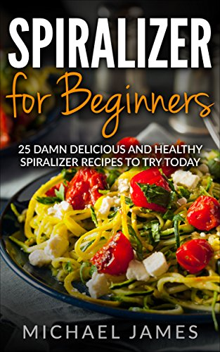 Spiralizer for beginners: 25 Damn Delicious and Healthy Spiralizer Recipes to try today