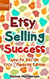 Etsy Selling Success: How To Sell On Etsy - Marketing Edition (Etsy Selling, Etsy Business, Etsy Success Book 1)