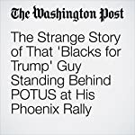 The Strange Story of That 'Blacks for Trump' Guy Standing Behind POTUS at His Phoenix Rally | Katie Mettler,Lindsey Bever