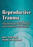 Reproductive Trauma: Pyschotherapy with Infertitlity and Pregnancy Loss Clients