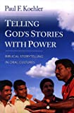 Telling God's Stories with Power : Biblical Storytelling in Oral Cultures, Koehler, Paul F., 0878084657
