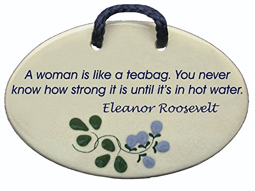 A woman is like a teabag. You never know how strong it is until it's in hot water. Eleanor Roosevelt. Ceramic wall plaques handmade in the USA for ove…