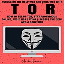 ACCESSING THE DEEP WEB & DARK WEB WITH TOR: HOW TO SET UP TOR, STAY ANONYMOUS ONLINE, AVOID NSA SPYING & ACCESS THE DEEP WEB & DARK WEB